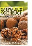 Das Walnuss Kochbuch: Die besten Walnuss Rezepte