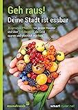 Geh raus! Deine Stadt ist essbar: 36 gesunde Pflanzen vor deiner Haustür und über 100 Rezepte, die...